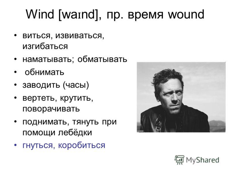 Wind [wa ɪ nd], пр. время wound виться, извиваться, изгибаться наматывать; обматывать обнимать заводить (часы) вертеть, крутить, поворачивать поднимать, тянуть при помощи лебёдки гнуться, коробиться