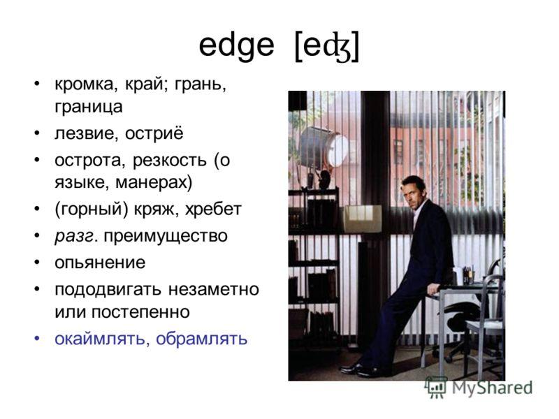 edge [e ʤ ] кромка, край; грань, граница лезвие, остриё острота, резкость (о языке, манерах) (горный) кряж, хребет разг. преимущество опьянение пододвигать незаметно или постепенно окаймлять, обрамлять