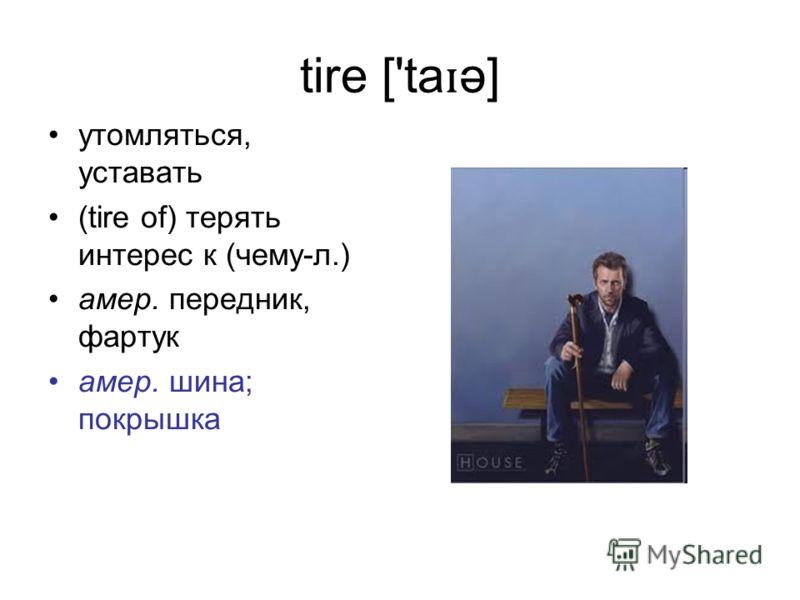 tire ['ta ɪ ə] утомляться, уставать (tire of) терять интерес к (чему-л.) амер. передник, фартук амер. шина; покрышка