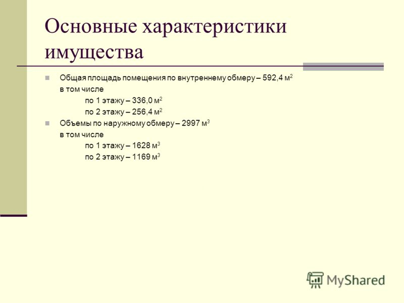 Основные характеристики имущества Общая площадь помещения по внутреннему обмеру – 592,4 м 2 в том числе по 1 этажу – 336,0 м 2 по 2 этажу – 256,4 м 2 Объемы по наружному обмеру – 2997 м 3 в том числе по 1 этажу – 1628 м 3 по 2 этажу – 1169 м 3 Общая
