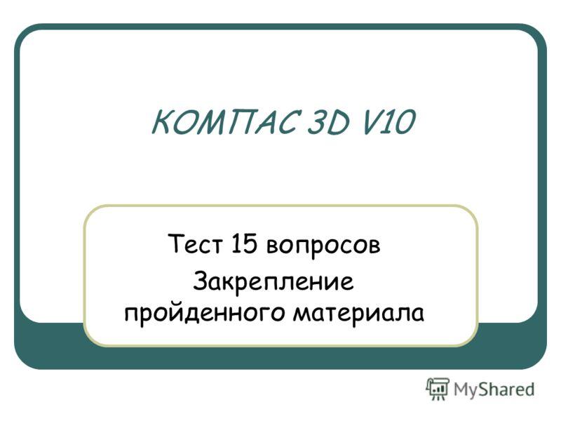 КОМПАС 3D V10 Тест 15 вопросов Закрепление пройденного материала