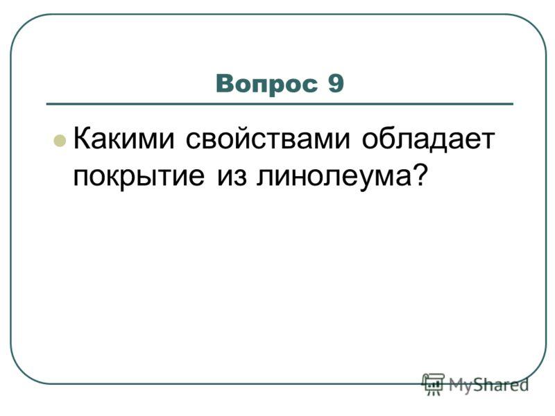Вопрос 9 Какими свойствами обладает покрытие из линолеума?