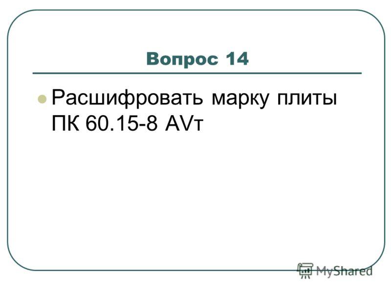 Вопрос 14 Расшифровать марку плиты ПК 60.15-8 АVт