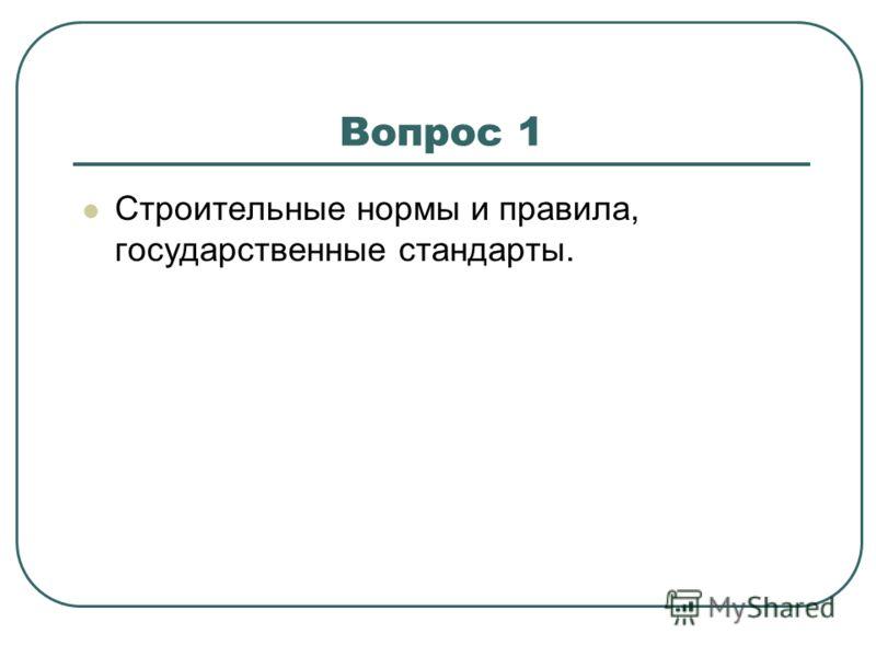 Вопрос 1 Строительные нормы и правила, государственные стандарты.