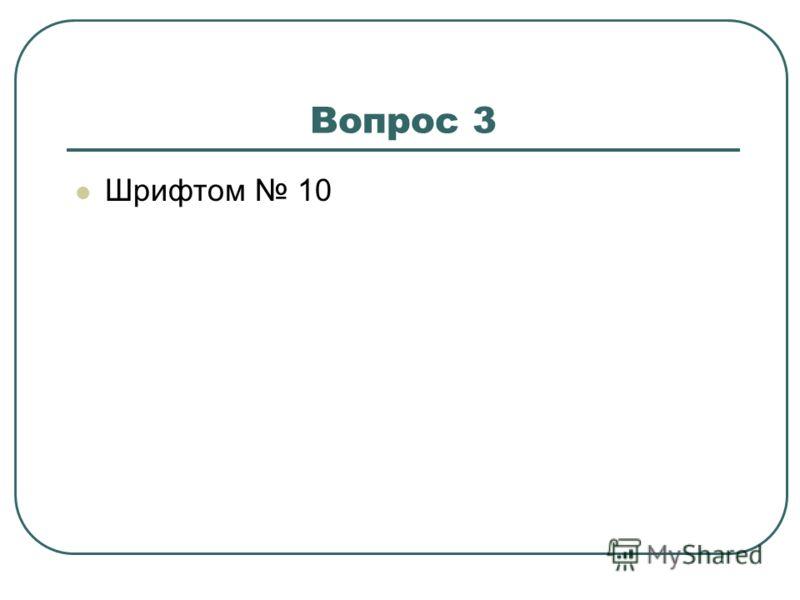 Вопрос 3 Шрифтом 10