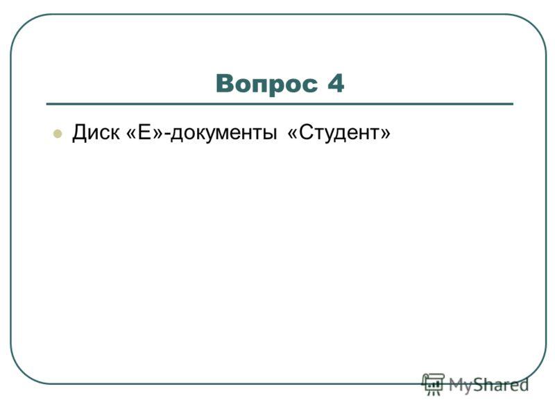 Вопрос 4 Диск «Е»-документы «Студент»
