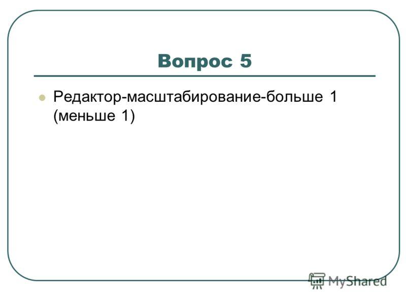 Вопрос 5 Редактор-масштабирование-больше 1 (меньше 1)