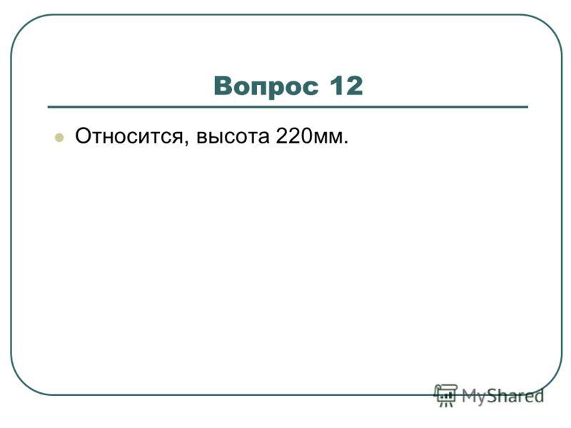 Вопрос 12 Относится, высота 220мм.
