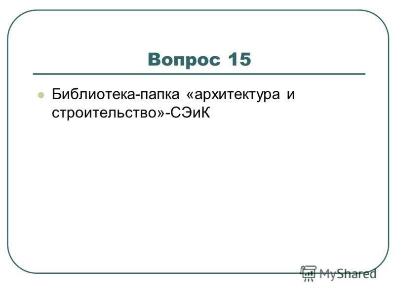 Вопрос 15 Библиотека-папка «архитектура и строительство»-СЭиК