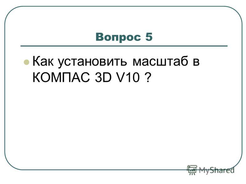 Вопрос 5 Как установить масштаб в КОМПАС 3D V10 ?