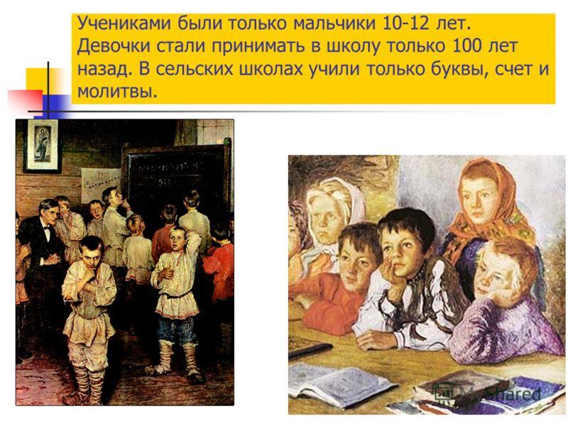 Учениками были только мальчики 10-12 лет. Девочки стали принимать в школу только 100 лет назад. В сельских школах учили только буквы, счет и молитвы.