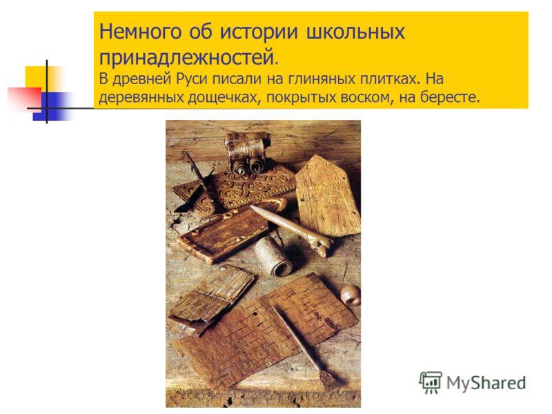 Немного об истории школьных принадлежностей. В древней Руси писали на глиняных плитках. На деревянных дощечках, покрытых воском, на бересте.