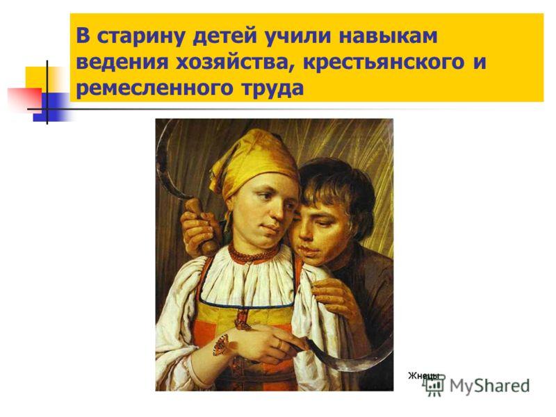 В старину детей учили навыкам ведения хозяйства, крестьянского и ремесленного труда