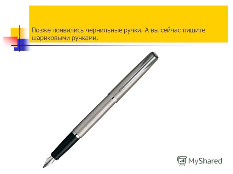 Позже появились чернильные ручки. А вы сейчас пишите шариковыми ручками.
