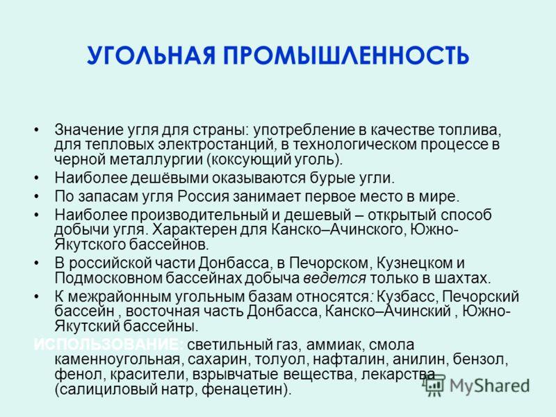 УГОЛЬНАЯ ПРОМЫШЛЕННОСТЬ Значение угля для страны: употребление в качестве топлива, для тепловых электростанций, в технологическом процессе в черной металлургии (коксующий уголь). Наиболее дешёвыми оказываются бурые угли. По запасам угля Россия занима