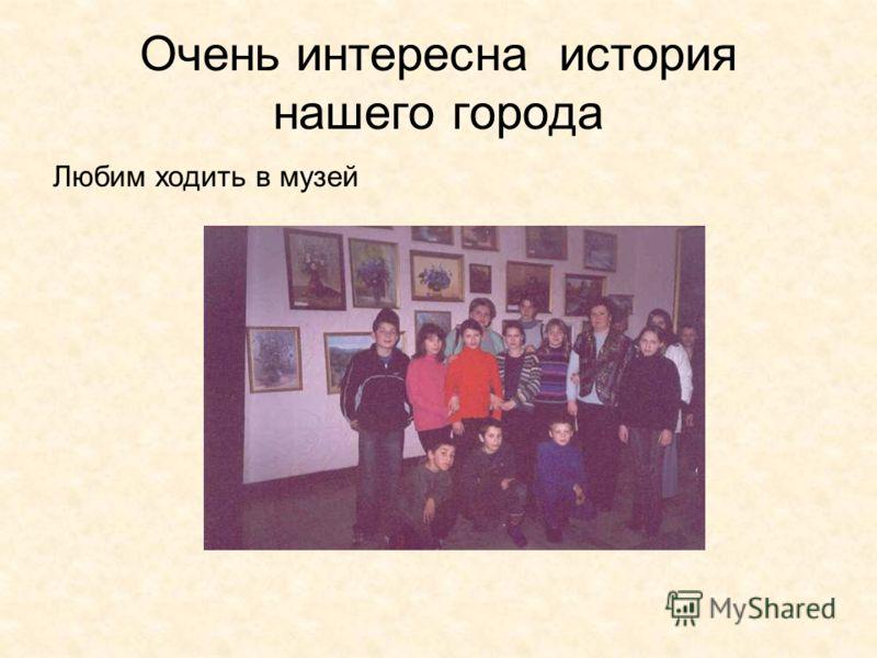 Очень интересна история нашего города Любим ходить в музей