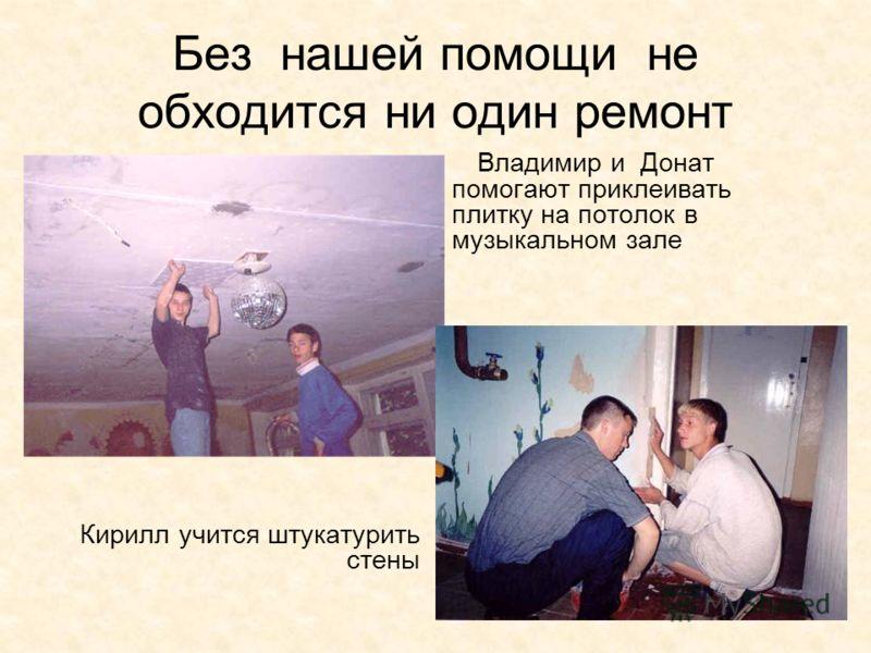 Без нашей помощи не обходится ни один ремонт Кирилл учится штукатурить стены Владимир и Донат помогают приклеивать плитку на потолок в музыкальном зале