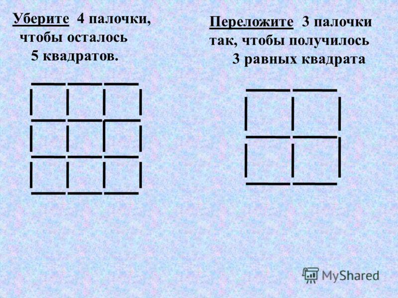 Уберите 4 палочки, чтобы осталось 5 квадратов. Переложите 3 палочки так, чтобы получилось 3 равных квадрата