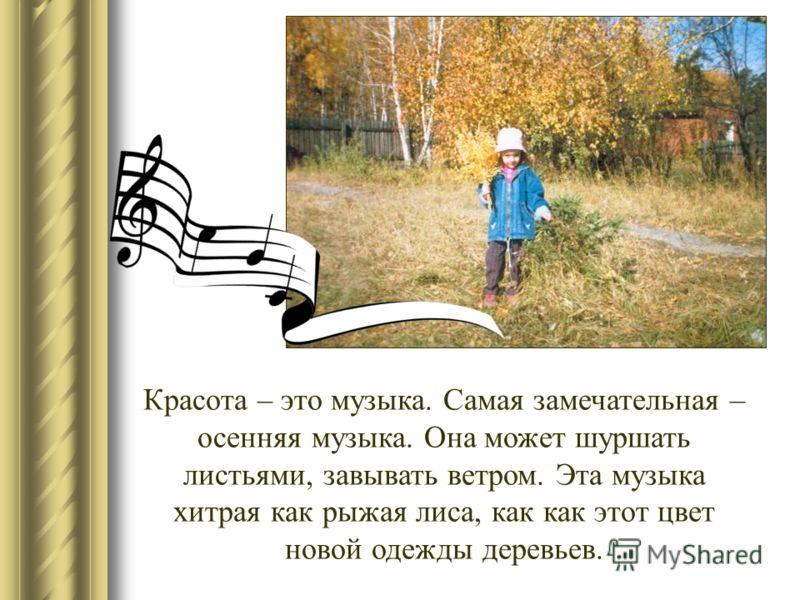 Красота – это музыка. Самая замечательная – осенняя музыка. Она может шуршать листьями, завывать ветром. Эта музыка хитрая как рыжая лиса, как как этот цвет новой одежды деревьев.
