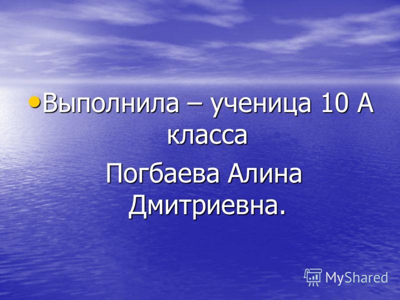 Выполнила – ученица 10 А класса Погбаева Алина Дмитриевна.