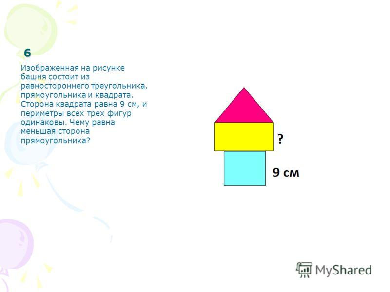 6 Изображенная на рисунке башня состоит из равностороннего треугольника, прямоугольника и квадрата. Сторона квадрата равна 9 см, и периметры всех трех фигур одинаковы. Чему равна меньшая сторона прямоугольника?