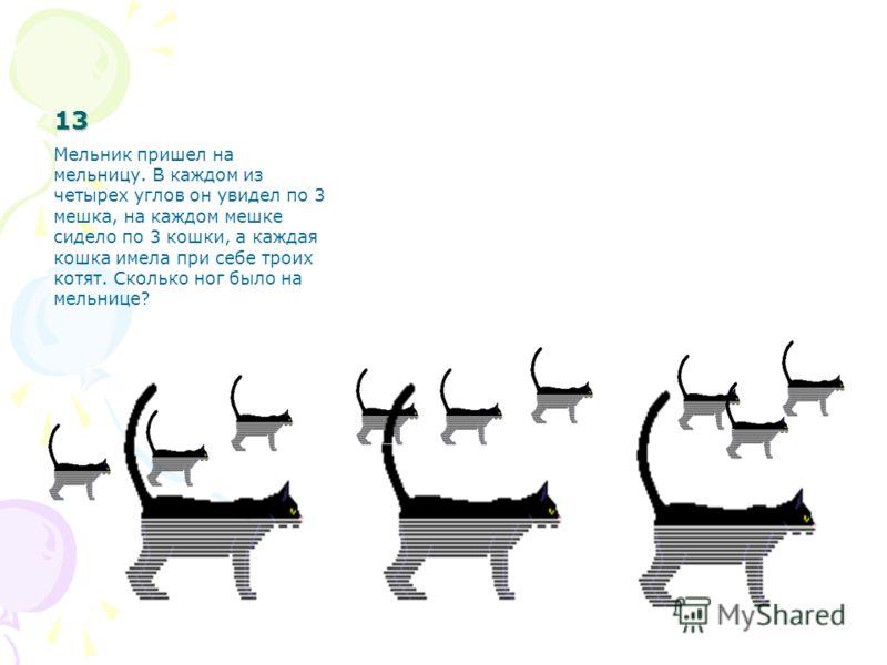 13 Мельник пришел на мельницу. В каждом из четырех углов он увидел по 3 мешка, на каждом мешке сидело по 3 кошки, а каждая кошка имела при себе троих котят. Сколько ног было на мельнице?