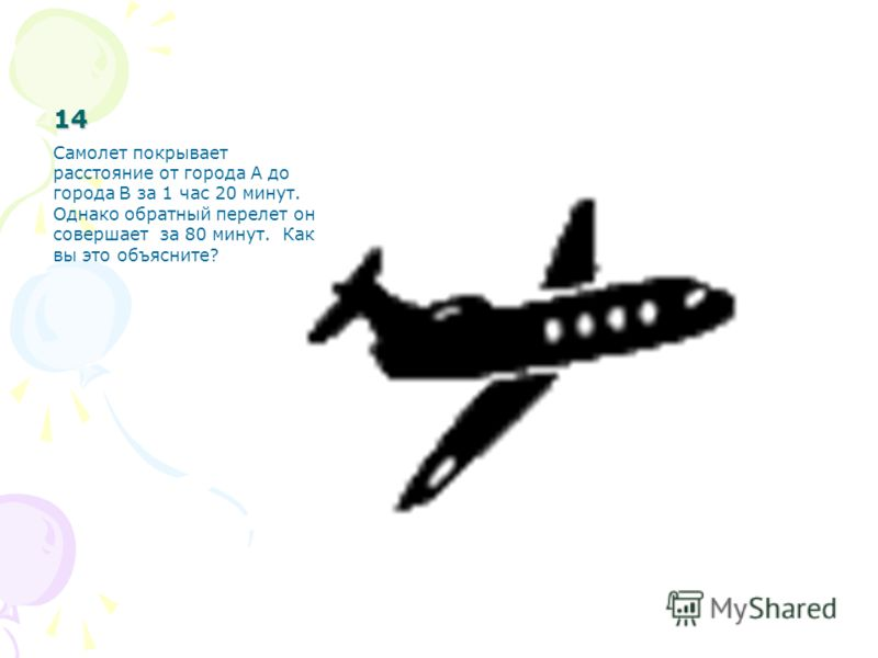 14 Самолет покрывает расстояние от города А до города В за 1 час 20 минут. Однако обратный перелет он совершает за 80 минут. Как вы это объясните?