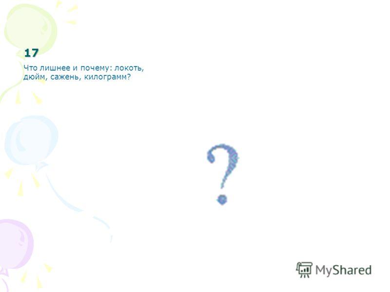 17 Что лишнее и почему: локоть, дюйм, сажень, килограмм?