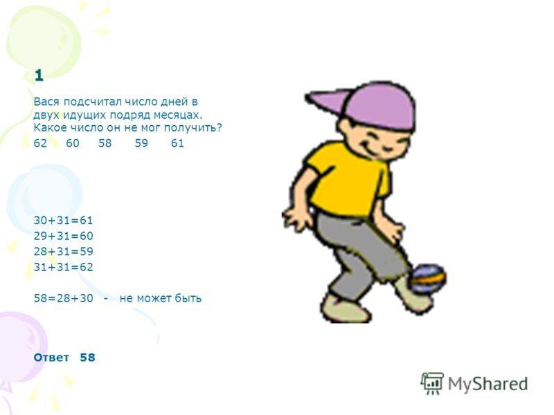 1 Вася подсчитал число дней в двух идущих подряд месяцах. Какое число он не мог получить? 62 60 58 59 61 30+31=61 29+31=60 28+31=59 31+31=62 58=28+30 - не может быть Ответ 58