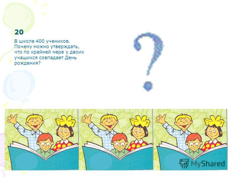 20 В школе 400 учеников. Почему можно утверждать, что по крайней мере у двоих учащихся совпадает День рождения?