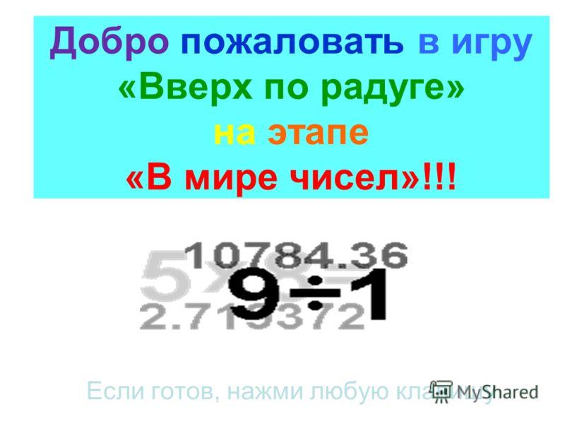 Добро пожаловать в игру «Вверх по радуге» на этапе «В мире чисел»!!! Если готов, нажми любую клавишу