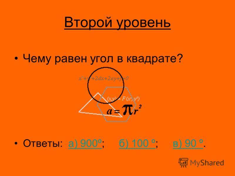 Второй уровень Чему равен угол в квадрате? Ответы: а) 900º; б) 100 º; в) 90 º.а) 900ºб) 100 ºв) 90 º
