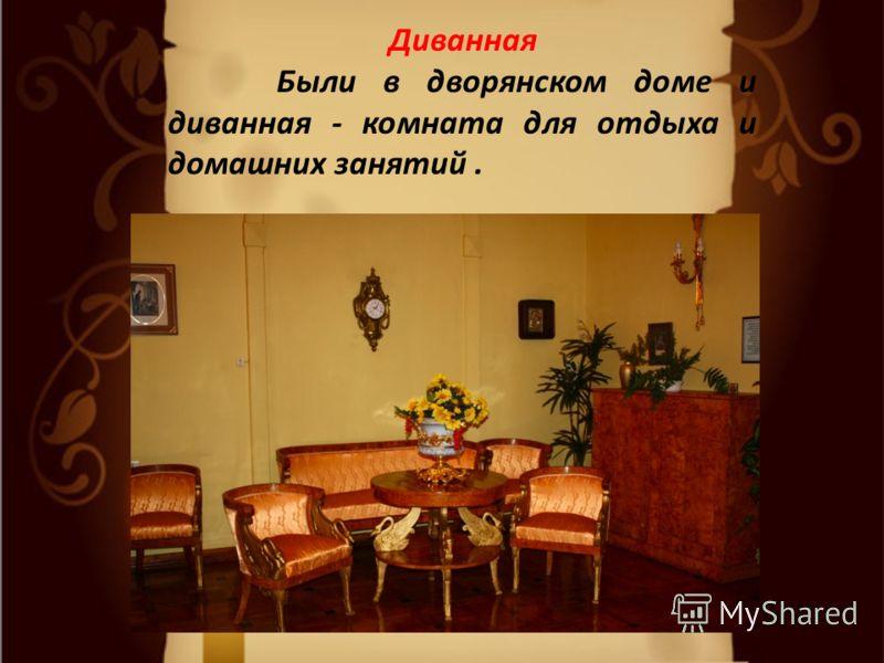Диванная Были в дворянском доме и диванная - комната для отдыха и домашних занятий.