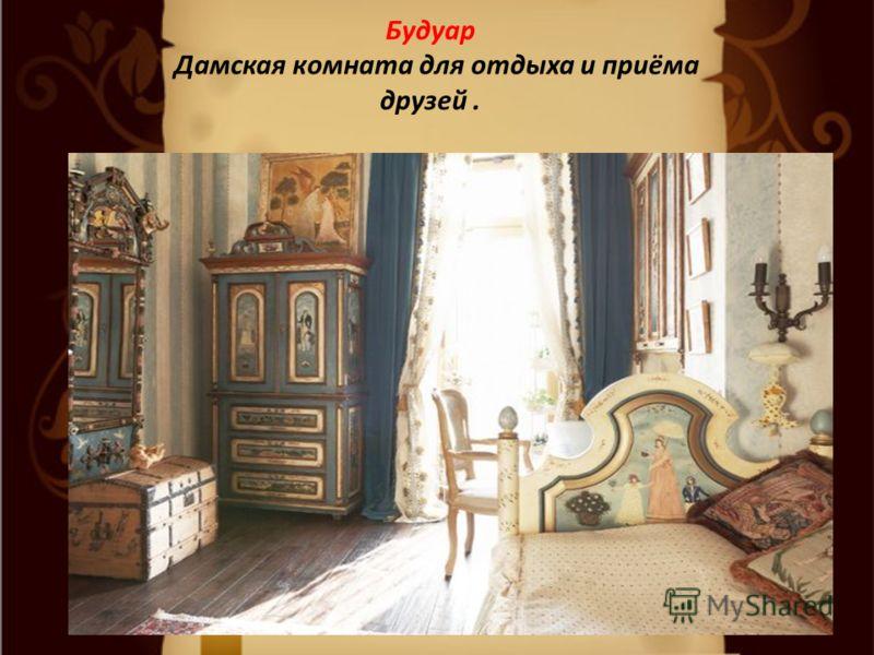 Будуар Дамская комната для отдыха и приёма друзей.