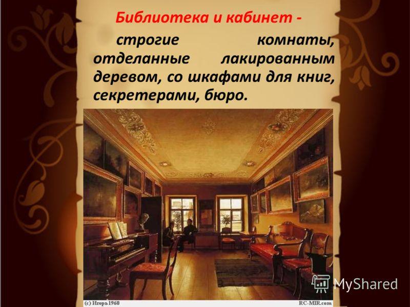 Библиотека и кабинет - строгие комнаты, отделанные лакированным деревом, со шкафами для книг, секретерами, бюро.