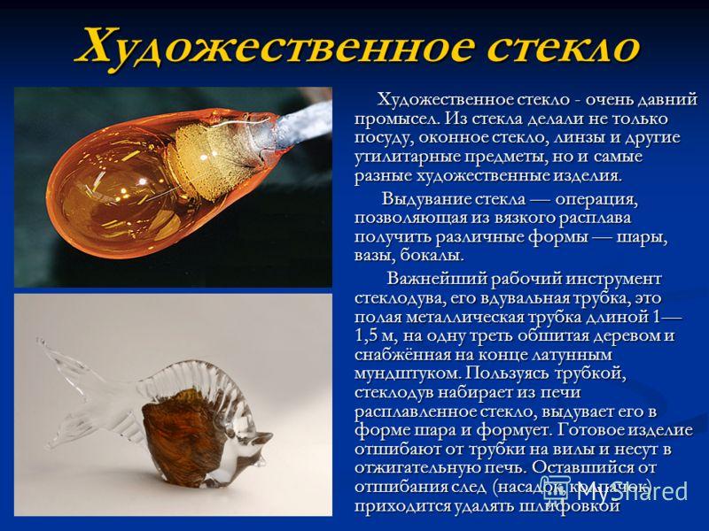 Художественное стекло Художественное стекло - очень давний промысел. Из стекла делали не только посуду, оконное стекло, линзы и другие утилитарные предметы, но и самые разные художественные изделия. Выдувание стекла операция, позволяющая из вязкого р