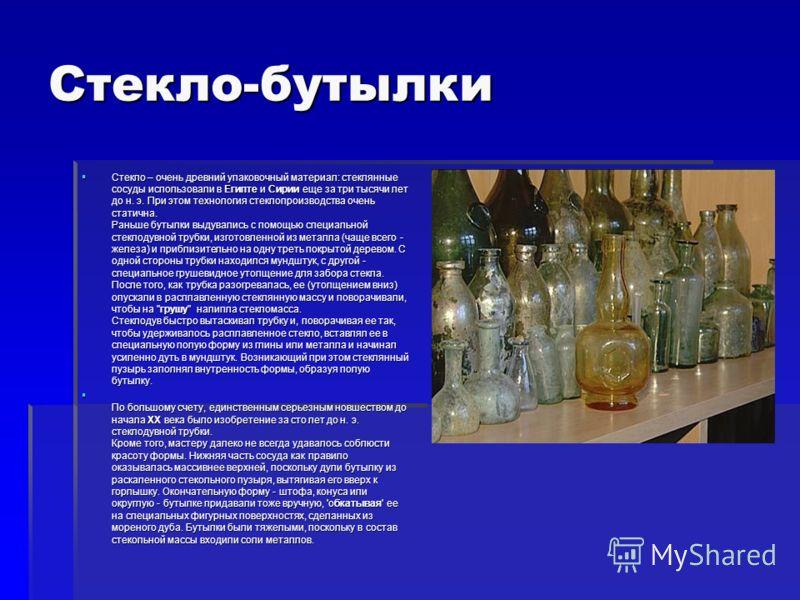 Стекло-бутылки Стекло – очень древний упаковочный материал: стеклянные сосуды использовали в Египте и Сирии еще за три тысячи лет до н. э. При этом технология стеклопроизводства очень статична. Раньше бутылки выдувались с помощью специальной стеклоду