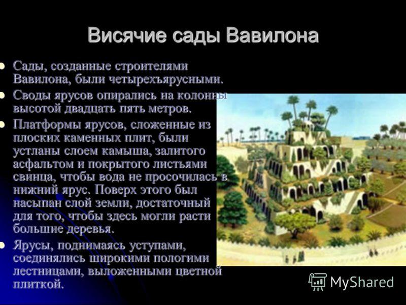 Висячие сады Вавилона Сады, созданные строителямиВавилона, были четырехъярусными. Своды ярусов опирались на колоннывысотой двадцать пять метров. Платформы ярусов, сложенные изплоских каменных плит, былиустланы слоем камыша, залитогоасфальтом и покрыт