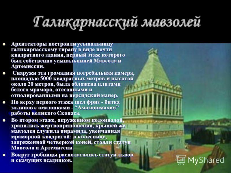 Галикарнасский мавзолей Архитекторы построили усыпальницу галикарнасскому тирану в виде почти квадратного здания, первый этаж которого был собственно усыпальницей Мавсола и Артемиссии. С наружи эта громадная погребальная камера, площадью 5000 квадрат