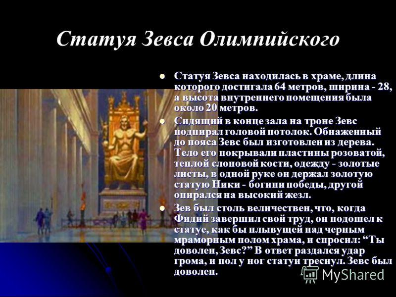 Статуя Зевса Олимпийского Статуя Зевса находилась в храме, длинакоторого достигала 64 метров, ширина - 28,а высота внутреннего помещения былаоколо 20 метров. Сидящий в конце зала на троне Зевсподпирал головой потолок. Обнаженныйдо пояса Зевс был изго