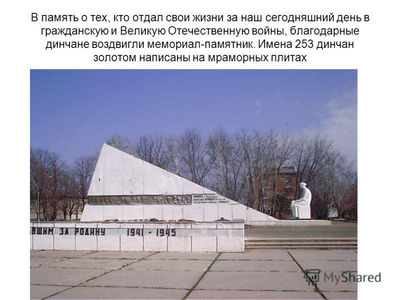 В память о тех, кто отдал свои жизни за наш сегодняшний день в гражданскую и Великую Отечественную войны, благодарные динчане воздвигли мемориал-памятник. Имена 253 динчан золотом написаны на мраморных плитах