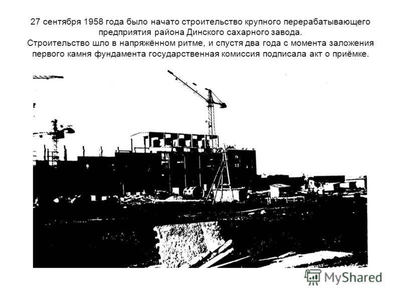 27 сентября 1958 года было начато строительство крупного перерабатывающего предприятия района Динского сахарного завода. Строительство шло в напряжённом ритме, и спустя два года с момента заложения первого камня фундамента государственная комиссия по