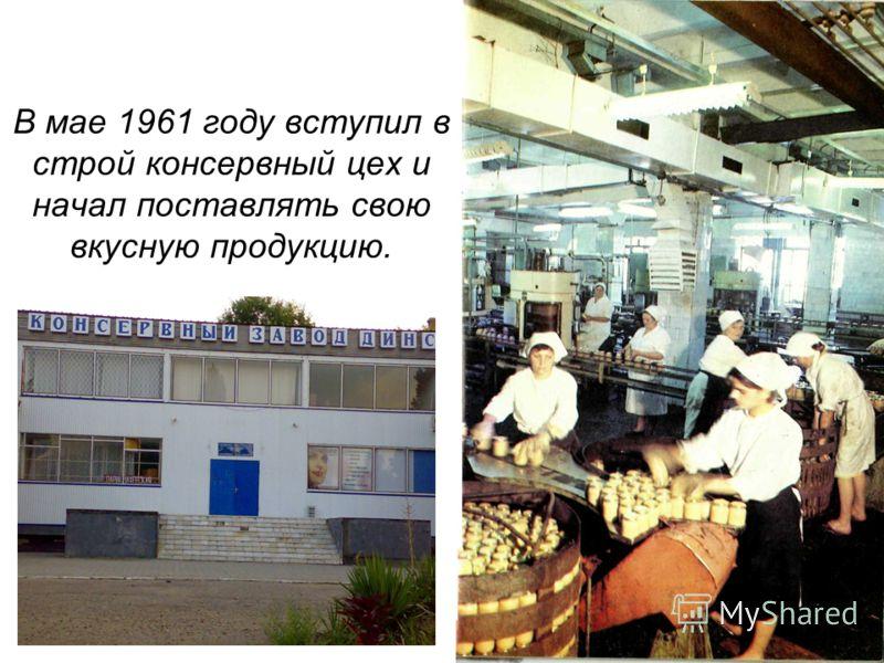 В мае 1961 году вступил в строй консервный цех и начал поставлять свою вкусную продукцию.