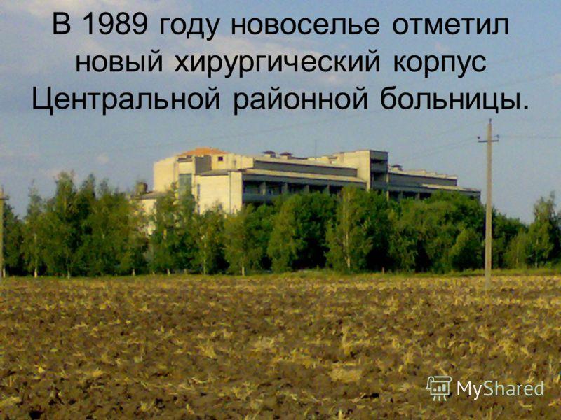 В 1989 году новоселье отметил новый хирургический корпус Центральной районной больницы.