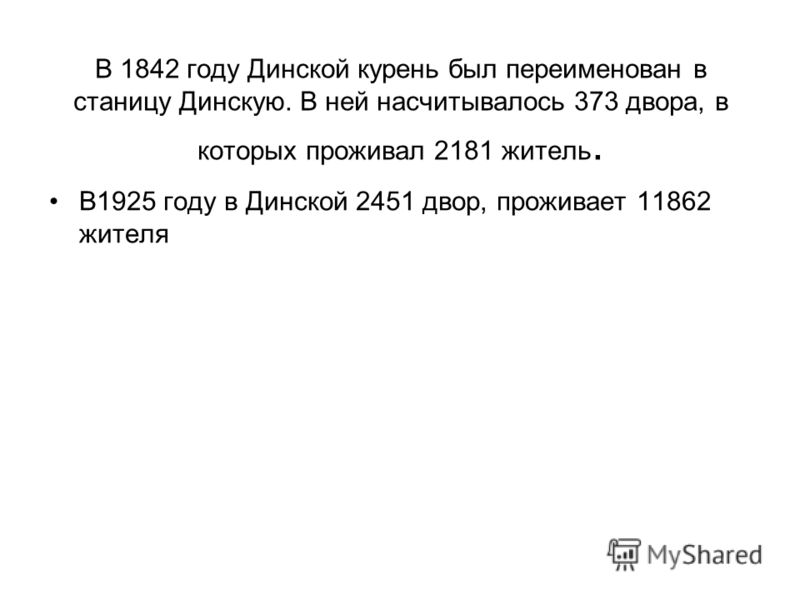 В 1842 году Динской курень был переименован в станицу Динскую. В ней насчитывалось 373 двора, в которых проживал 2181 житель. В1925 году в Динской 2451 двор, проживает 11862 жителя