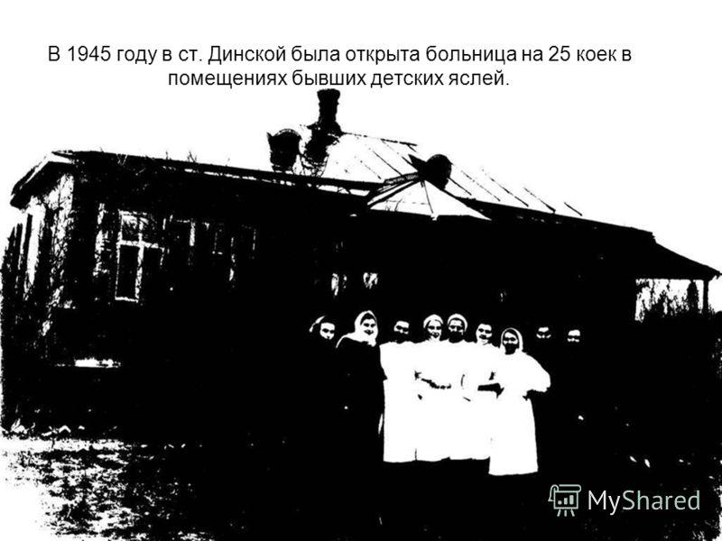 В 1945 году в ст. Динской была открыта больница на 25 коек в помещениях бывших детских яслей.