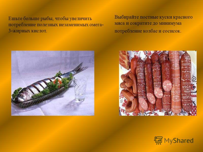 Выбирайте постные куски красного мяса и сократите до минимума потребление колбас и сосисок. Ешьте больше рыбы, чтобы увеличить потребление полезных незаменимых омега- 3-жирных кислот.