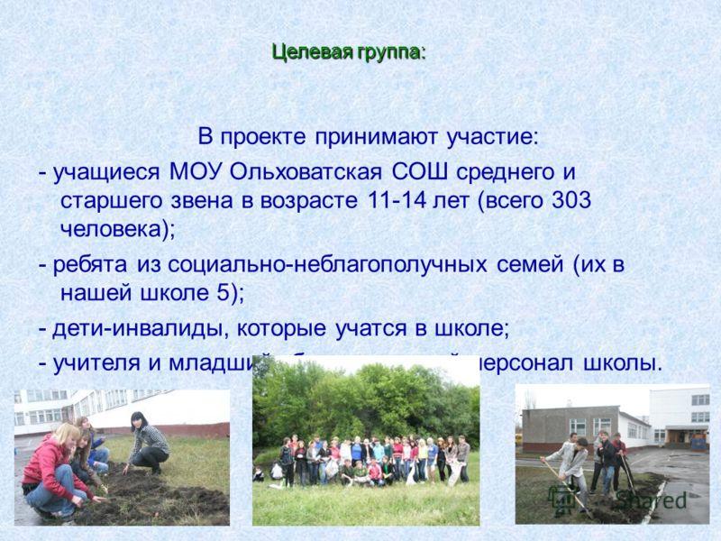 В проекте принимают участие: - учащиеся МОУ Ольховатская СОШ среднего и старшего звена в возрасте 11-14 лет (всего 303 человека); - ребята из социально-неблагополучных семей (их в нашей школе 5); - дети-инвалиды, которые учатся в школе; - учителя и м