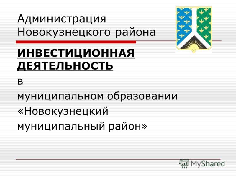 Администрация Новокузнецкого района ИНВЕСТИЦИОННАЯ ДЕЯТЕЛЬНОСТЬ в муниципальном образовании «Новокузнецкий муниципальный район»