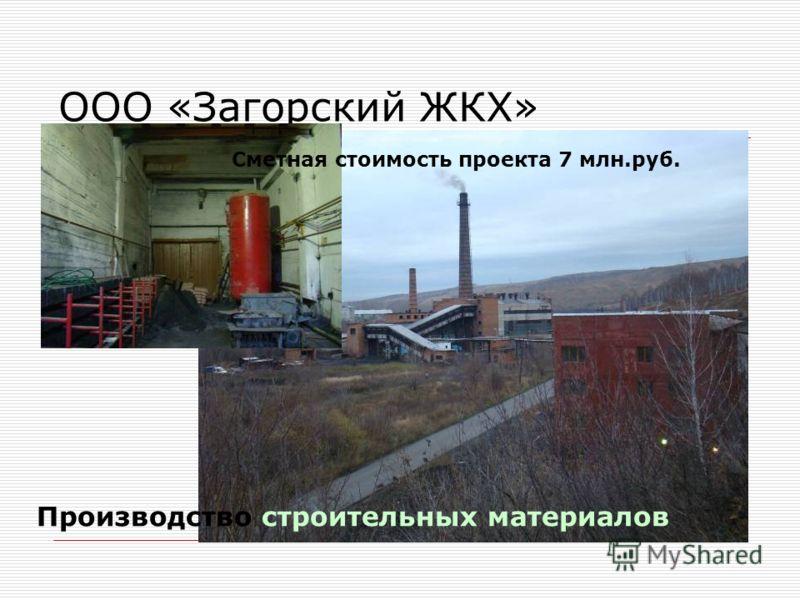 ООО «Загорский ЖКХ» Производство строительных материалов Сметная стоимость проекта 7 млн.руб.